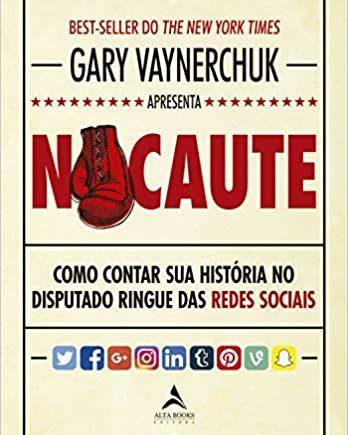 Nocaute: como contar sua história no disputado ringue das redes sociais - Gary Vaynerchuk