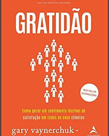 Gratidão: como gerar um sentimento incrível de satisfação em todos os seus clientes - Gary Vaynerchuk